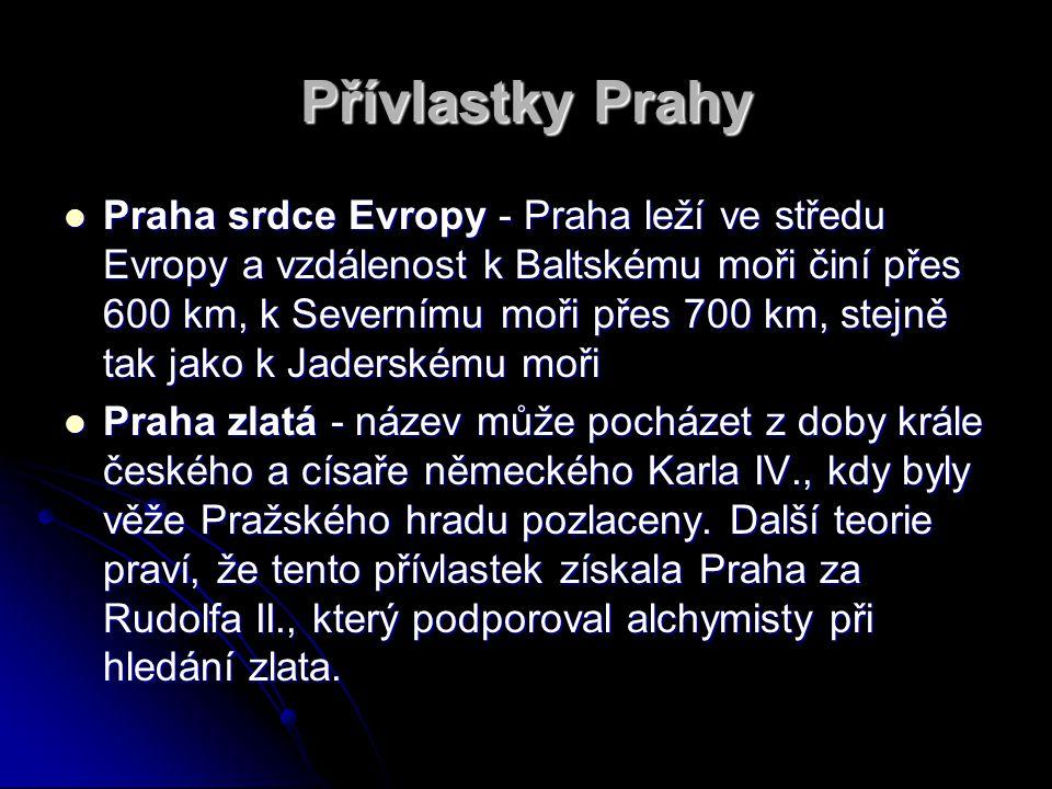 Přívlastky Prahy Praha srdce Evropy - Praha leží ve středu Evropy a vzdálenost k Baltskému moři činí přes 600 km, k Severnímu moři přes 700 km, stejně tak jako k Jaderskému moři Praha srdce Evropy - Praha leží ve středu Evropy a vzdálenost k Baltskému moři činí přes 600 km, k Severnímu moři přes 700 km, stejně tak jako k Jaderskému moři Praha zlatá - název může pocházet z doby krále českého a císaře německého Karla IV., kdy byly věže Pražského hradu pozlaceny.
