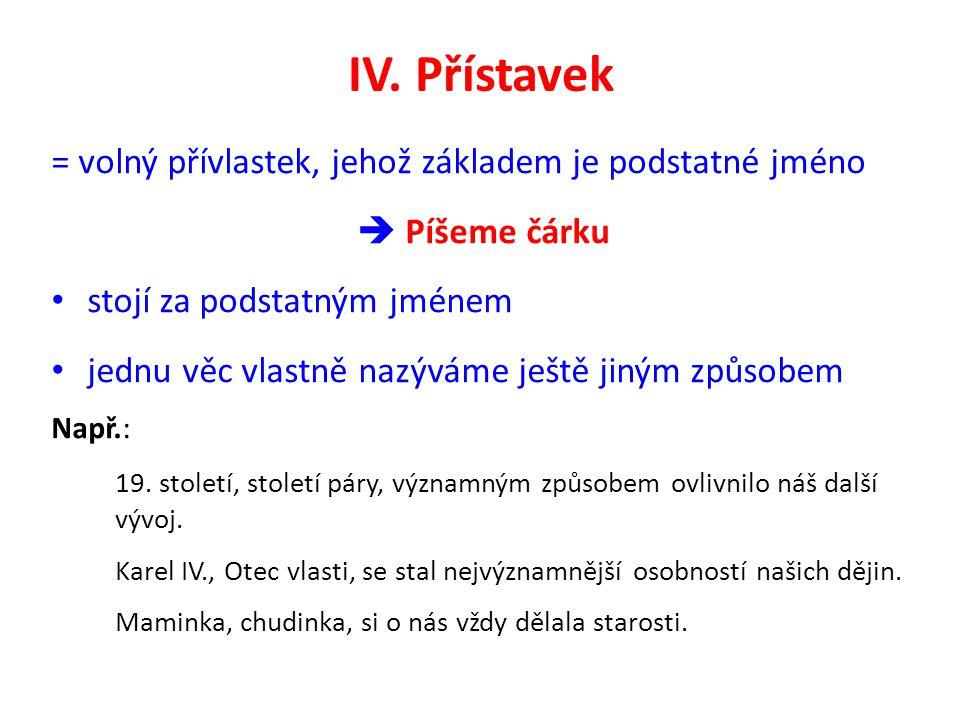 IV. Přístavek = volný přívlastek, jehož základem je podstatné jméno  Píšeme čárku stojí za podstatným jménem jednu věc vlastně nazýváme ještě jiným z