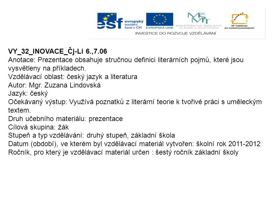 VY_32_INOVACE_Čj-Li 6.,7.06 Anotace: Prezentace obsahuje stručnou definici literárních pojmů, které jsou vysvětleny na příkladech. Vzdělávací oblast: