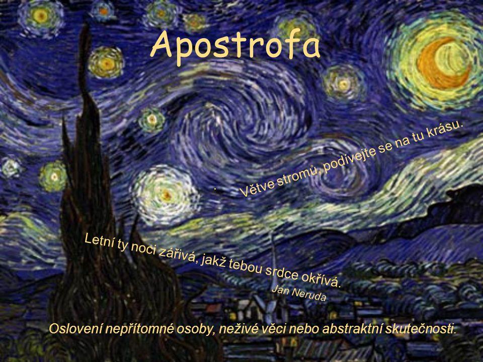 Apostrofa Oslovení nepřítomné osoby, neživé věci nebo abstraktní skutečnosti. Letní ty noci zářivá, jakž tebou srdce okřívá. Jan Neruda. Větve stromů,