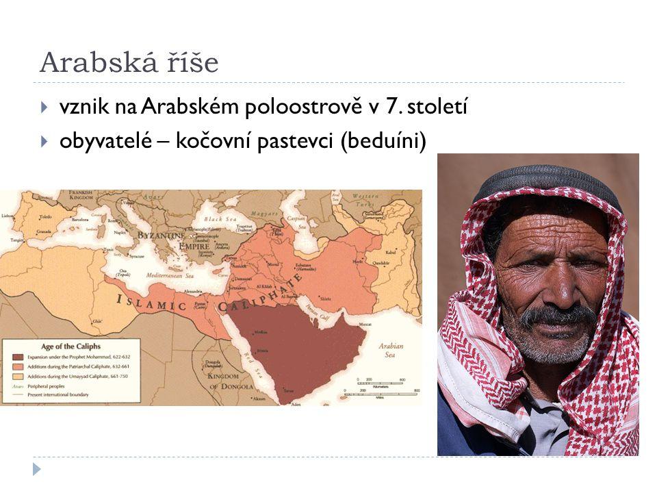 Arabská říše  vznik na Arabském poloostrově v 7. století  obyvatelé – kočovní pastevci (beduíni)