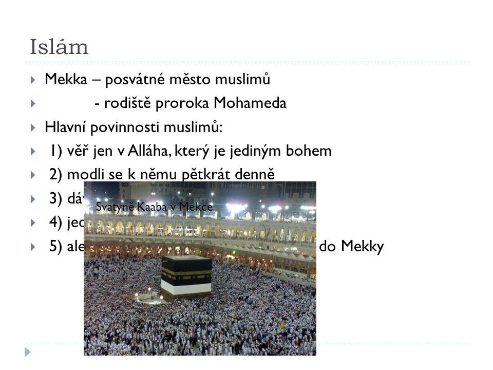 Islám  Mekka – posvátné město muslimů  - rodiště proroka Mohameda  Hlavní povinnosti muslimů:  1) věř jen v Alláha, který je jediným bohem  2) modli se k němu pětkrát denně  3) dávej almužny chudým  4) jeden měsíc v roce se posti  5) alespoň jednou za život vykonej pouť do Mekky Svatyně Kaaba v Mekce