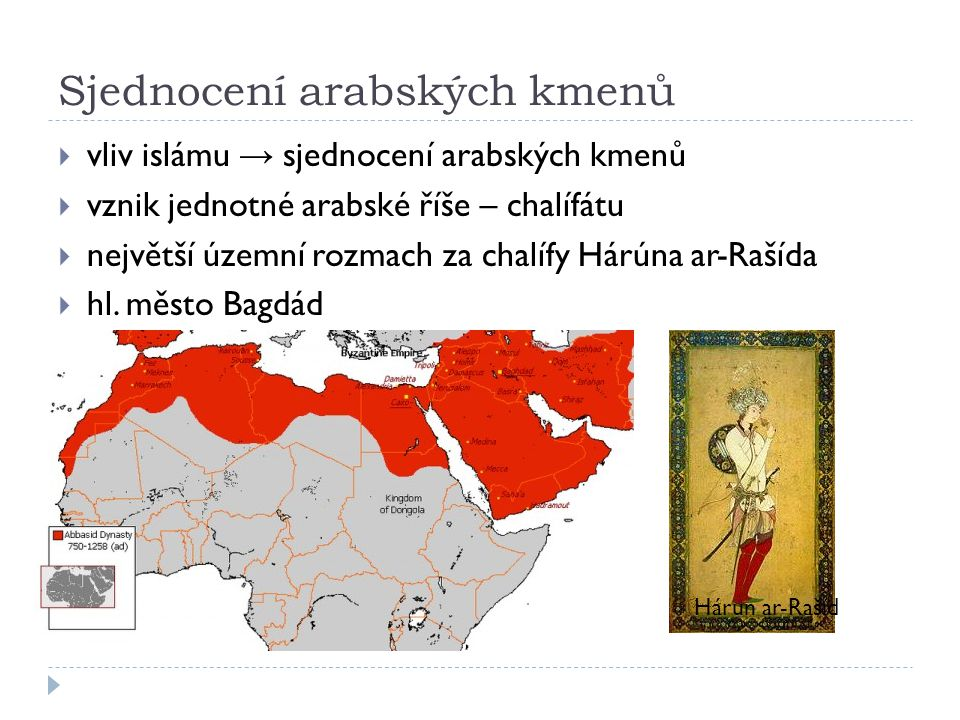 Sjednocení arabských kmenů  vliv islámu → sjednocení arabských kmenů  vznik jednotné arabské říše – chalífátu  největší územní rozmach za chalífy Hárúna ar-Rašída  hl.