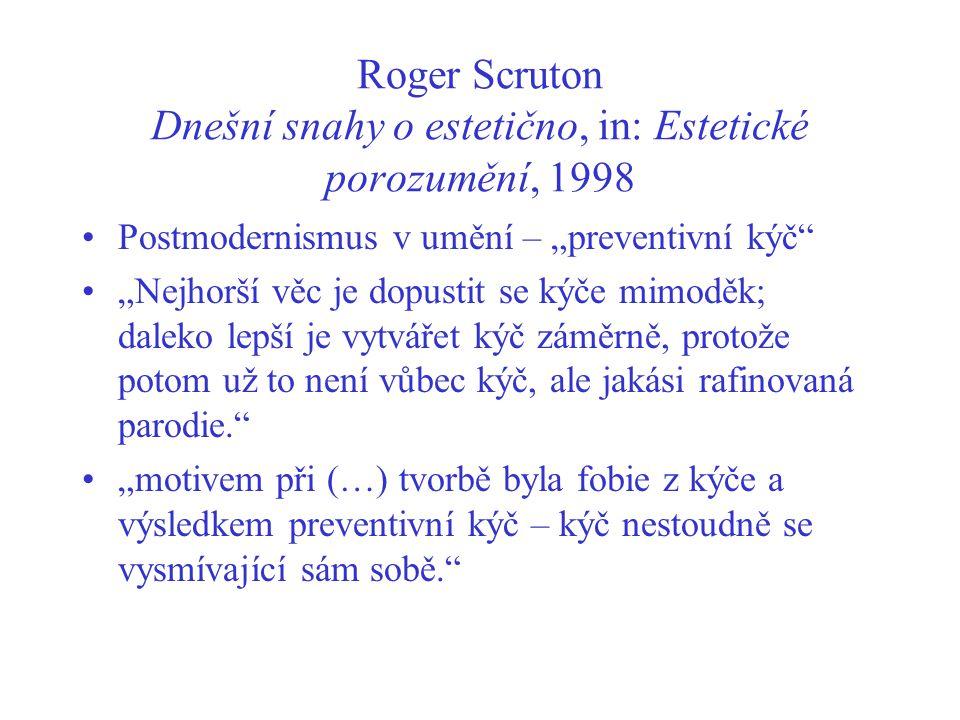 """Roger Scruton Dnešní snahy o estetično, in: Estetické porozumění, 1998 Postmodernismus v umění – """"preventivní kýč """"Nejhorší věc je dopustit se kýče mimoděk; daleko lepší je vytvářet kýč záměrně, protože potom už to není vůbec kýč, ale jakási rafinovaná parodie. """"motivem při (…) tvorbě byla fobie z kýče a výsledkem preventivní kýč – kýč nestoudně se vysmívající sám sobě."""