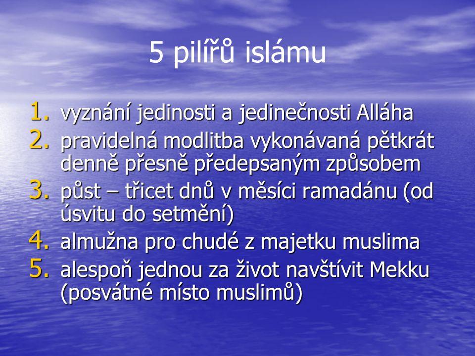 5 pilířů islámu 1. vyznání jedinosti a jedinečnosti Alláha 2. pravidelná modlitba vykonávaná pětkrát denně přesně předepsaným způsobem 3. půst – třice