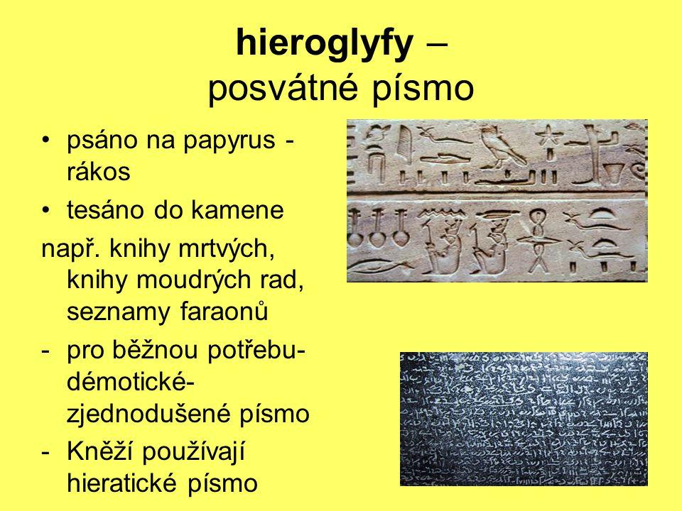 hieroglyfy – posvátné písmo psáno na papyrus - rákos tesáno do kamene např. knihy mrtvých, knihy moudrých rad, seznamy faraonů -pro běžnou potřebu- dé