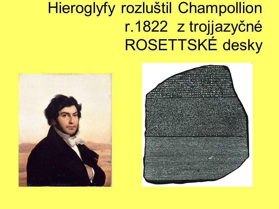 Hieroglyfy rozluštil Champollion r.1822 z trojjazyčné ROSETTSKÉ desky