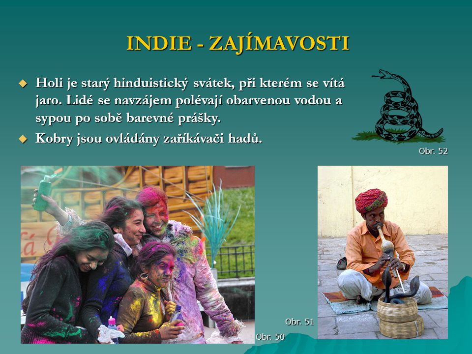 INDIE - ZAJÍMAVOSTI Obr. 50 Obr. 51  Holi je starý hinduistický svátek, při kterém se vítá jaro. Lidé se navzájem polévají obarvenou vodou a sypou po