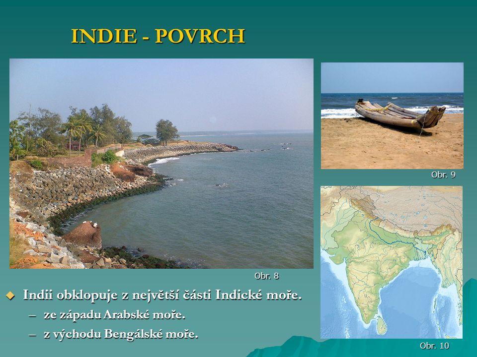  Indii obklopuje z největší části Indické moře. –ze západu Arabské moře. –z východu Bengálské moře. INDIE - POVRCH Obr. 8 Obr. 9 Obr. 10