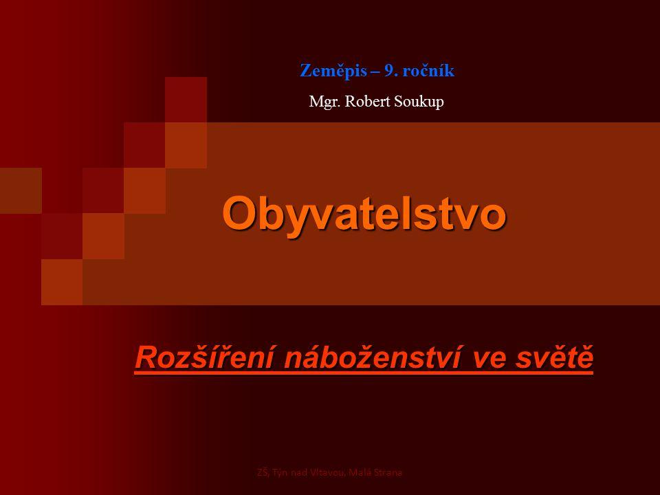 Obyvatelstvo Rozšíření náboženství ve světě Zeměpis – 9. ročník Mgr. Robert Soukup ZŠ, Týn nad Vltavou, Malá Strana