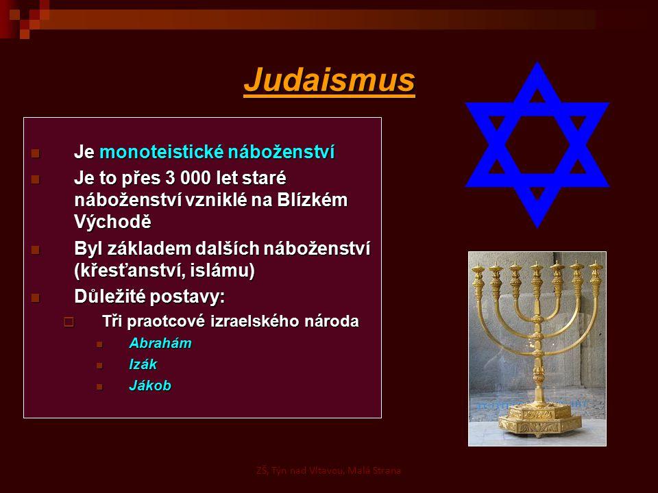 Islám Je monoteistické náboženství Je monoteistické náboženství Vzniklo v 7.století na Arabském poloostrově Vzniklo v 7.století na Arabském poloostrově Je založené na učení proroka Muhammada Je založené na učení proroka Muhammada Pět povinností muslima: Pět povinností muslima:  Víra v jednoho boha  Modlitba (5 x denně s hlavou otočenou k Mekce)  Půst (v měsíci Ramadánu, od soumraku do úsvitu)  Udílení almužny chudým (2,5 % ročních zisků nižším vrstvám)  Pouť do Mekky (jednou za život pokud to dovoluje finanční a zdravotní stav) Hlavní větve islámu: Hlavní větve islámu:  Sunnité  Šíité ZŠ, Týn nad Vltavou, Malá Strana