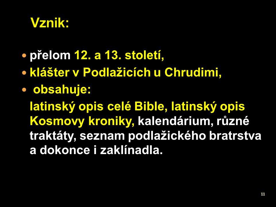 11 přelom 12. a 13. století, klášter v Podlažicích u Chrudimi, obsahuje: latinský opis celé Bible, latinský opis Kosmovy kroniky, kalendárium, různé t
