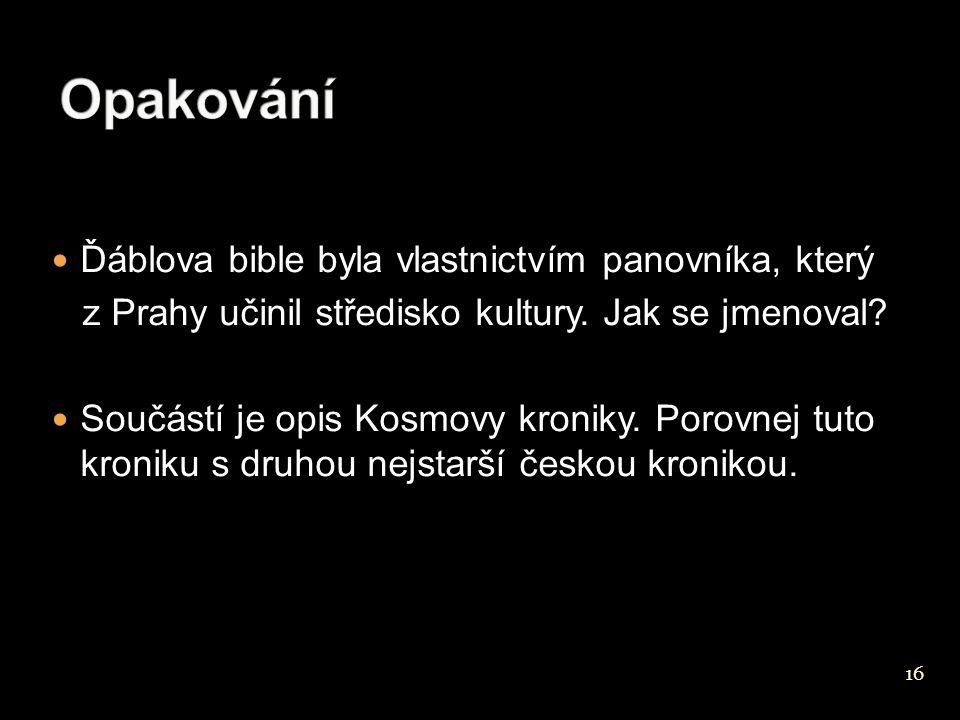16 Ďáblova bible byla vlastnictvím panovníka, který z Prahy učinil středisko kultury. Jak se jmenoval? Součástí je opis Kosmovy kroniky. Porovnej tuto
