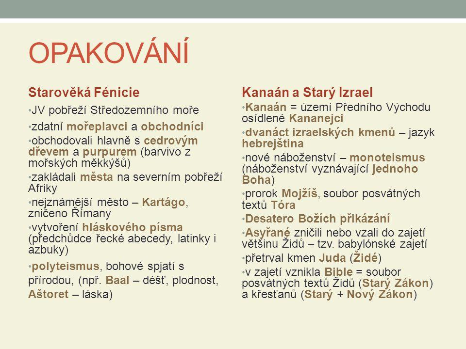 OPAKOVÁNÍ Starověká Fénicie JV pobřeží Středozemního moře zdatní mořeplavci a obchodníci obchodovali hlavně s cedrovým dřevem a purpurem (barvivo z mořských měkkýšů) zakládali města na severním pobřeží Afriky nejznámější město – Kartágo, zničeno Římany vytvoření hláskového písma (předchůdce řecké abecedy, latinky i azbuky) polyteismus, bohové spjatí s přírodou, (npř.
