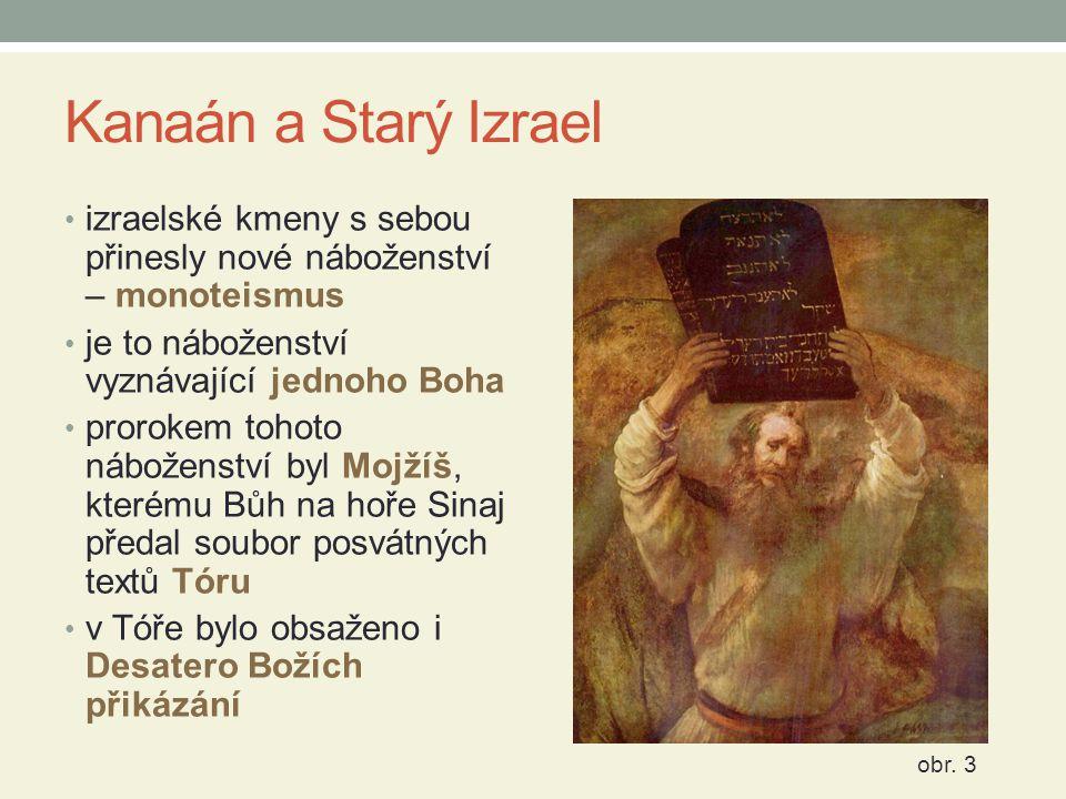 Kanaán a Starý Izrael izraelské kmeny s sebou přinesly nové náboženství – monoteismus je to náboženství vyznávající jednoho Boha prorokem tohoto náboženství byl Mojžíš, kterému Bůh na hoře Sinaj předal soubor posvátných textů Tóru v Tóře bylo obsaženo i Desatero Božích přikázání obr.
