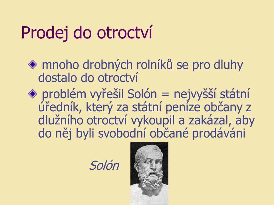 Prodej do otroctví mnoho drobných rolníků se pro dluhy dostalo do otroctví problém vyřešil Solón = nejvyšší státní úředník, který za státní peníze obč