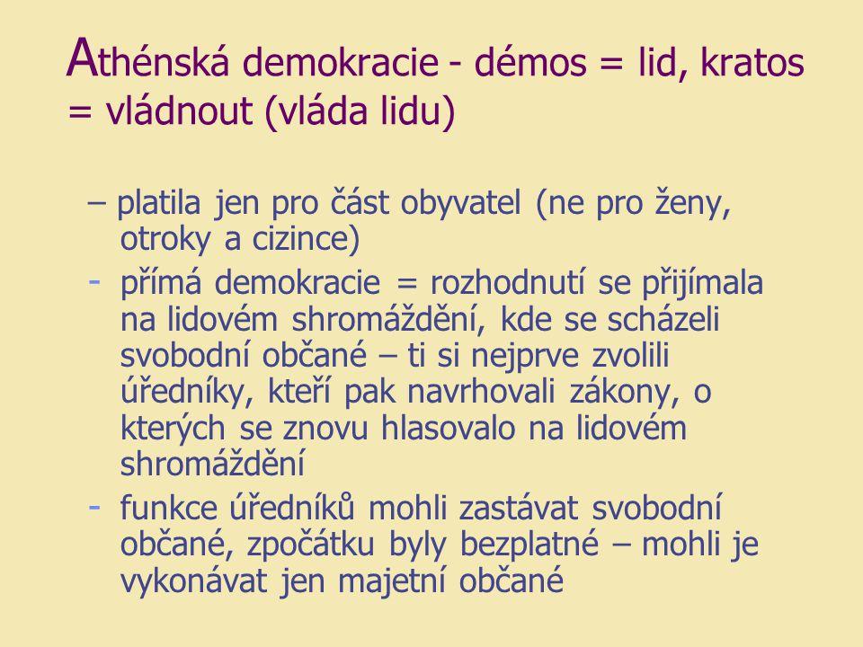 A thénská demokracie - démos = lid, kratos = vládnout (vláda lidu) – platila jen pro část obyvatel (ne pro ženy, otroky a cizince) - přímá demokracie