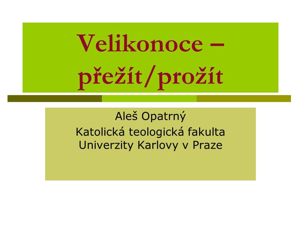 Velikonoce – přežít/prožít Aleš Opatrný Katolická teologická fakulta Univerzity Karlovy v Praze