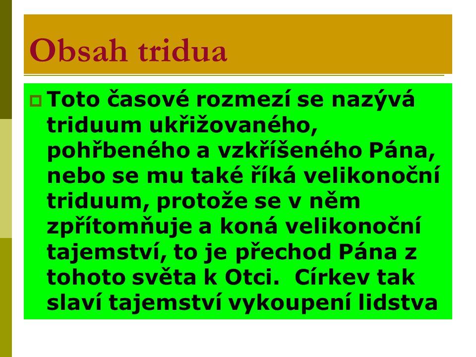 Obsah tridua  Toto časové rozmezí se nazývá triduum ukřižovaného, pohřbeného a vzkříšeného Pána, nebo se mu také říká velikonoční triduum, protože se