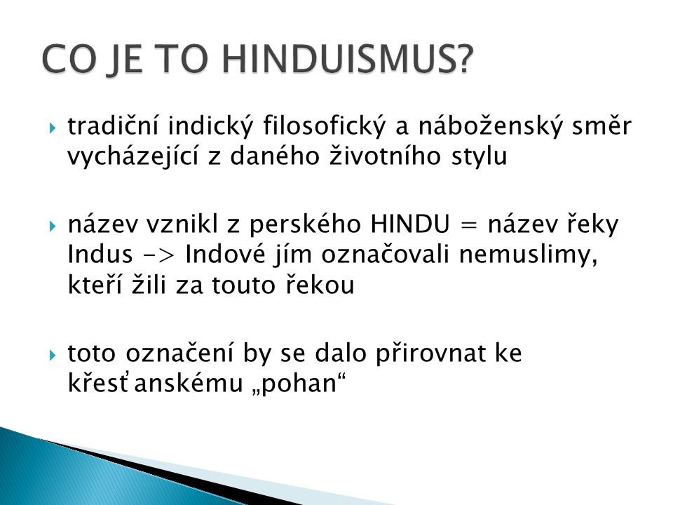 """ tradiční indický filosofický a náboženský směr vycházející z daného životního stylu  název vznikl z perského HINDU = název řeky Indus -> Indové jím označovali nemuslimy, kteří žili za touto řekou  toto označení by se dalo přirovnat ke křesťanskému """"pohan"""