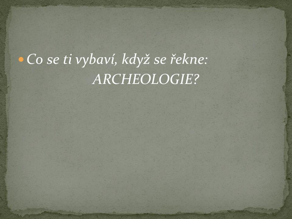 Co se ti vybaví, když se řekne: ARCHEOLOGIE?
