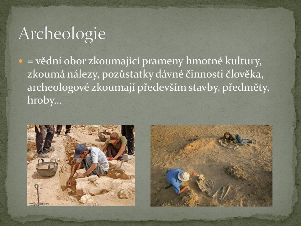 = vědní obor zkoumající prameny hmotné kultury, zkoumá nálezy, pozůstatky dávné činnosti člověka, archeologové zkoumají především stavby, předměty, hr