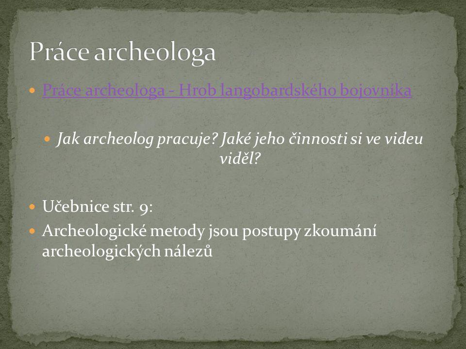 Práce archeologa - Hrob langobardského bojovníka Jak archeolog pracuje? Jaké jeho činnosti si ve videu viděl? Učebnice str. 9: Archeologické metody js