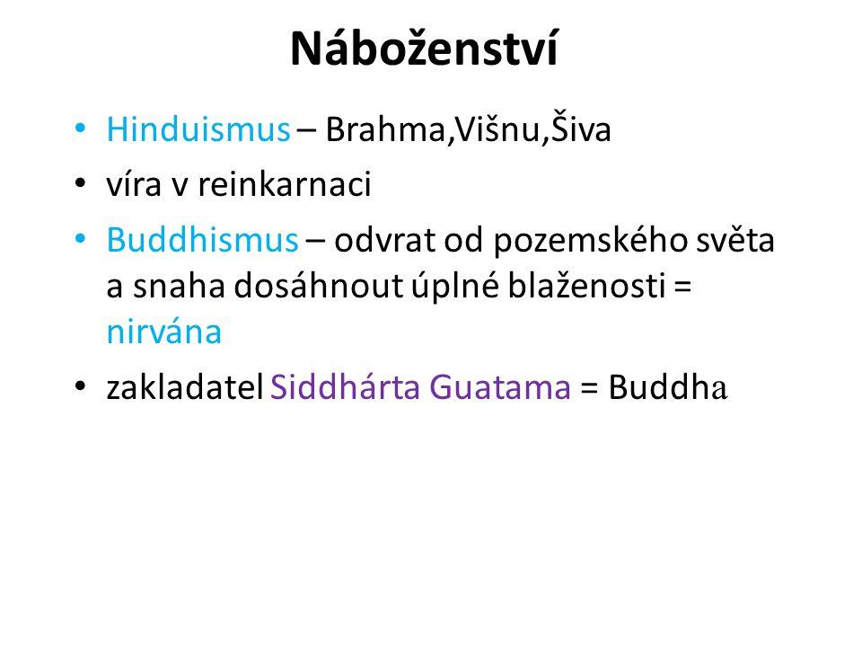 Náboženství Hinduismus – Brahma,Višnu,Šiva víra v reinkarnaci Buddhismus – odvrat od pozemského světa a snaha dosáhnout úplné blaženosti = nirvána zakladatel Siddhárta Guatama = Buddh a