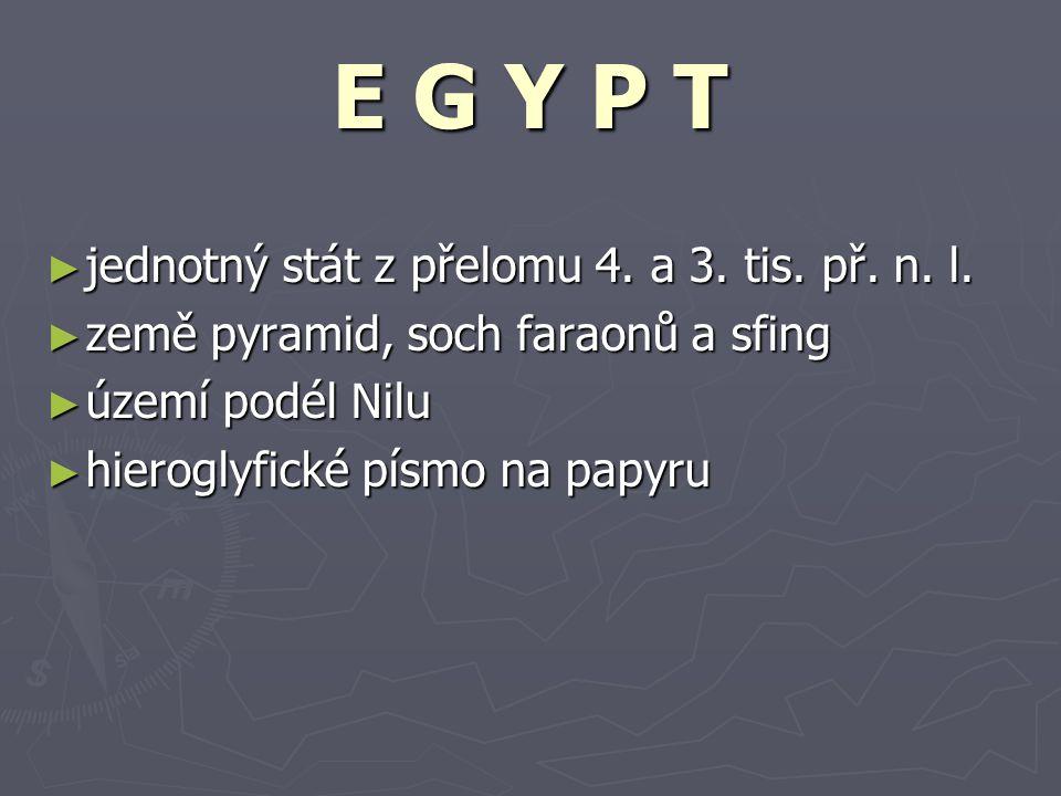 ► jednotný stát z přelomu 4. a 3. tis. př. n. l. ► země pyramid, soch faraonů a sfing ► území podél Nilu ► hieroglyfické písmo na papyru