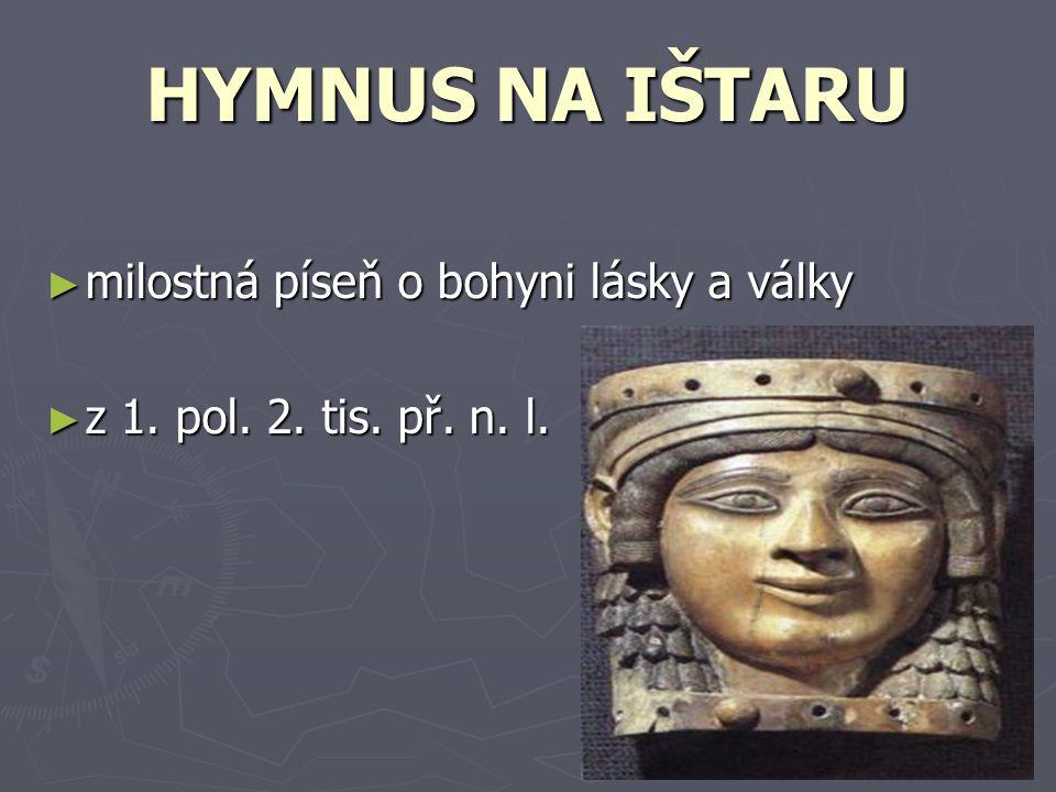 HYMNUS NA IŠTARU ► milostná píseň o bohyni lásky a války ► z 1. pol. 2. tis. př. n. l.