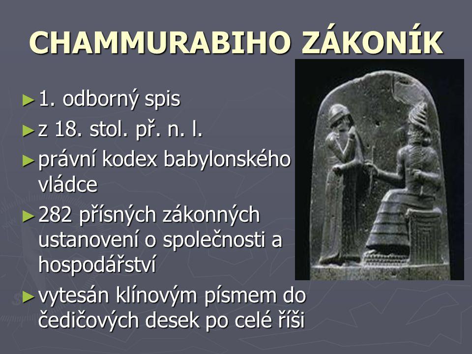 CHAMMURABIHO ZÁKONÍK ► 1. odborný spis ► z 18. stol. př. n. l. ► právní kodex babylonského vládce ► 282 přísných zákonných ustanovení o společnosti a
