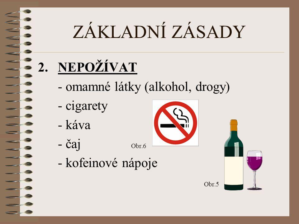 ZÁKLADNÍ ZÁSADY 2.NEPOŽÍVAT - omamné látky (alkohol, drogy) - cigarety - káva - čaj Obr.6 - kofeinové nápoje Obr.5