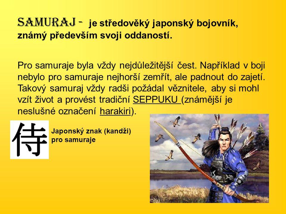 SAMURAJ - je středověký japonský bojovník, známý především svoji oddaností. Pro samuraje byla vždy nejdůležitější čest. Například v boji nebylo pro sa