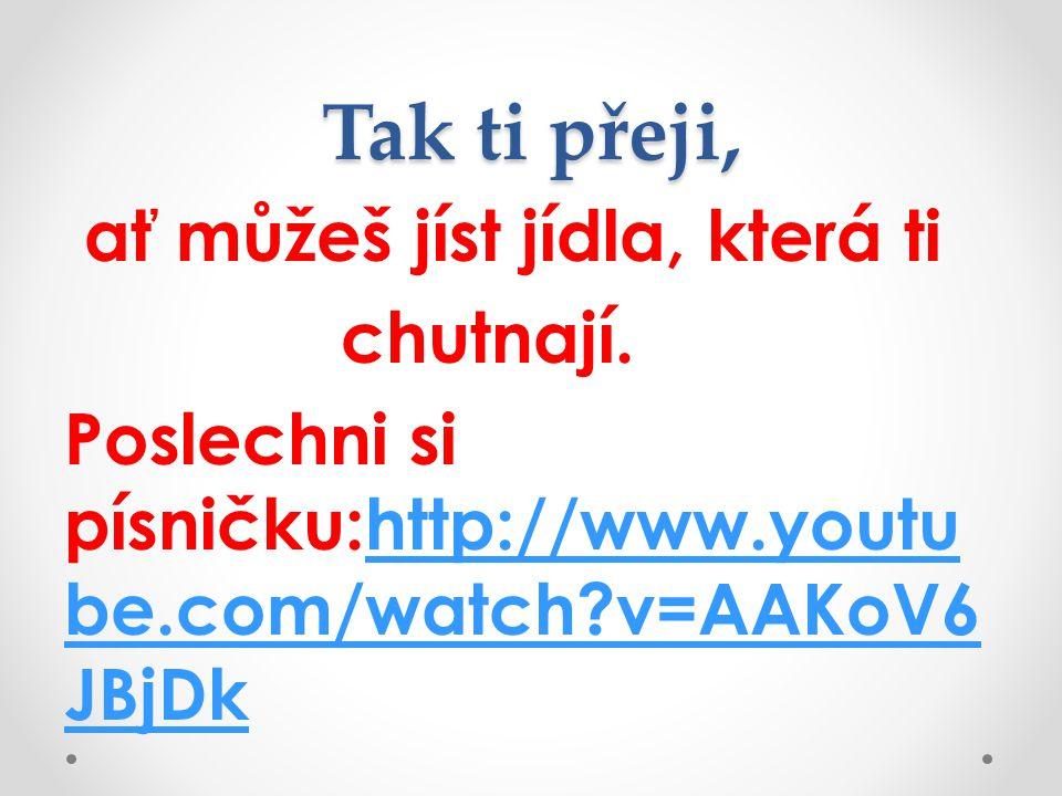 Tak ti přeji, ať můžeš jíst jídla, která ti chutnají. Poslechni si písničku:http://www.youtu be.com/watch?v=AAKoV6 JBjDkhttp://www.youtu be.com/watch?