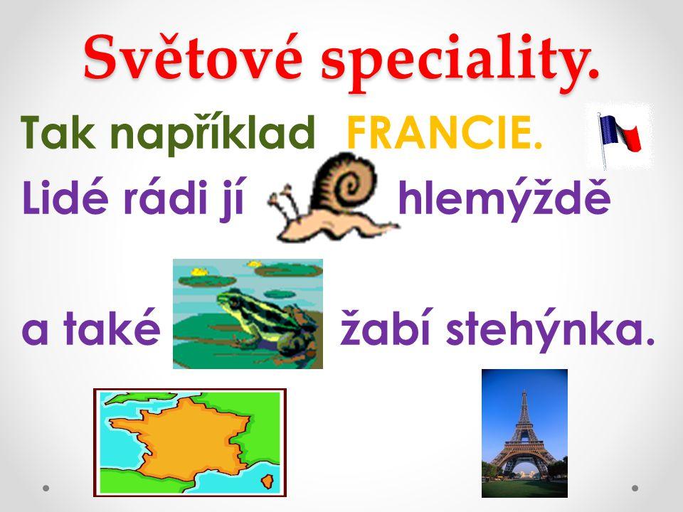 Světové speciality. Tak například FRANCIE. Lidé rádi jí hlemýždě a také žabí stehýnka.