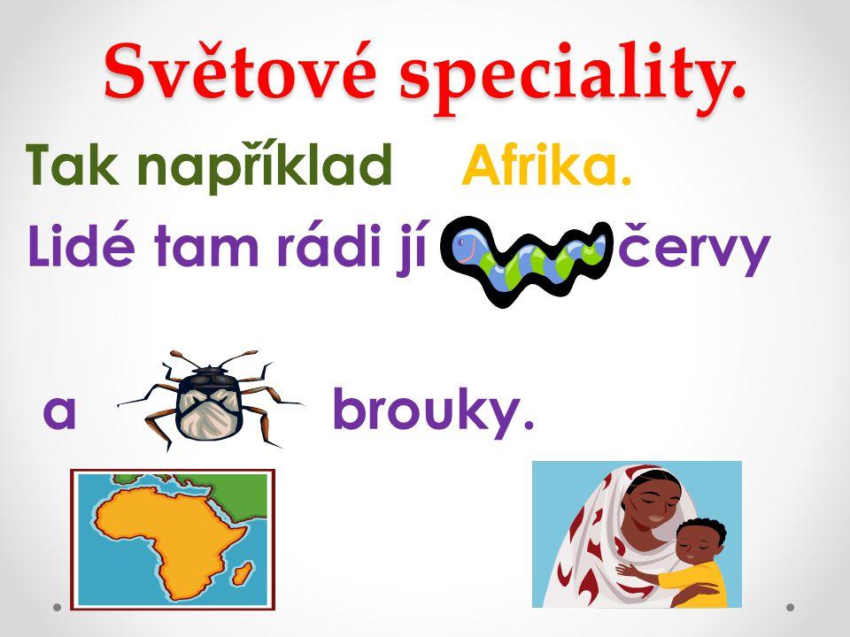 Světové speciality. Tak například Afrika. Lidé tam rádi jí červy a brouky.