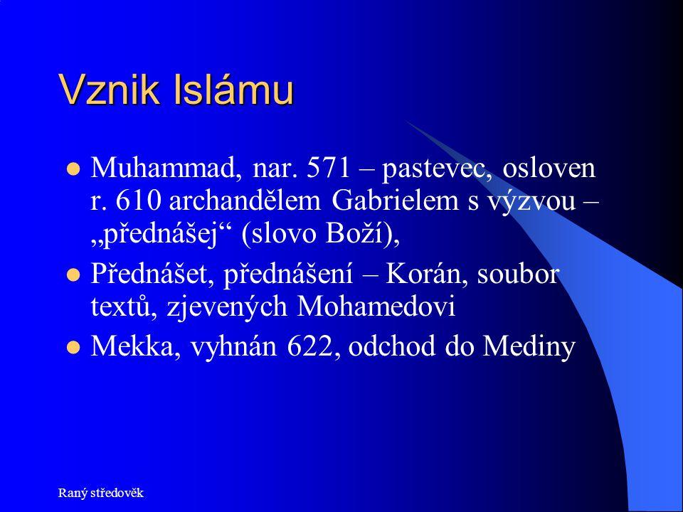 Raný středověk Vznik Islámu 622 hidžra (emigrace), rok 0 islámského letopočtu Ježíš je teoretik, Mohamed praktik: šíří víru, což se neobejde bez násilí Korán je poslední upgrade Bible, Mohamed prohlašuje, že on je poslední, koho v této věci Bůh oslovil (tzv.