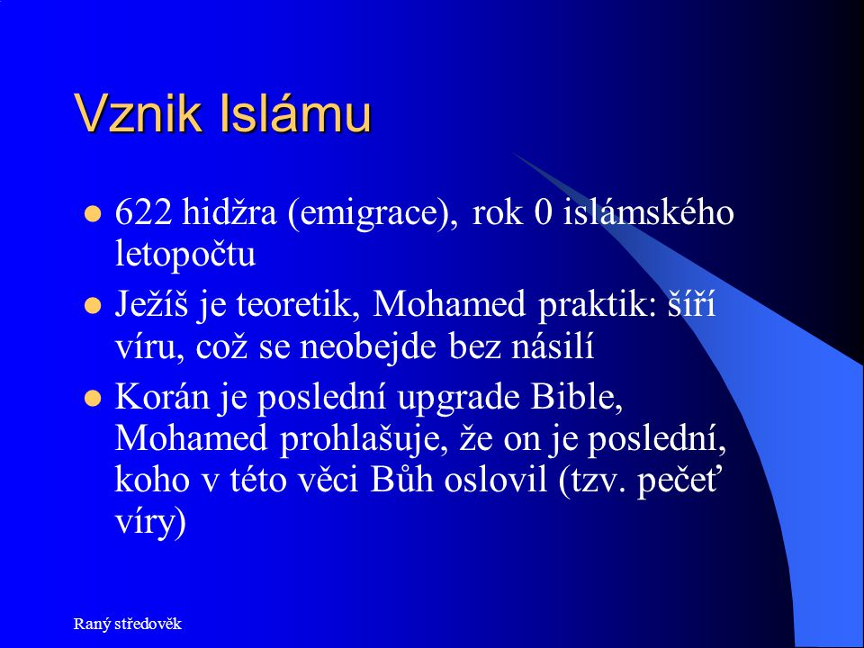 Raný středověk Vznik Islámu 622 hidžra (emigrace), rok 0 islámského letopočtu Ježíš je teoretik, Mohamed praktik: šíří víru, což se neobejde bez násil