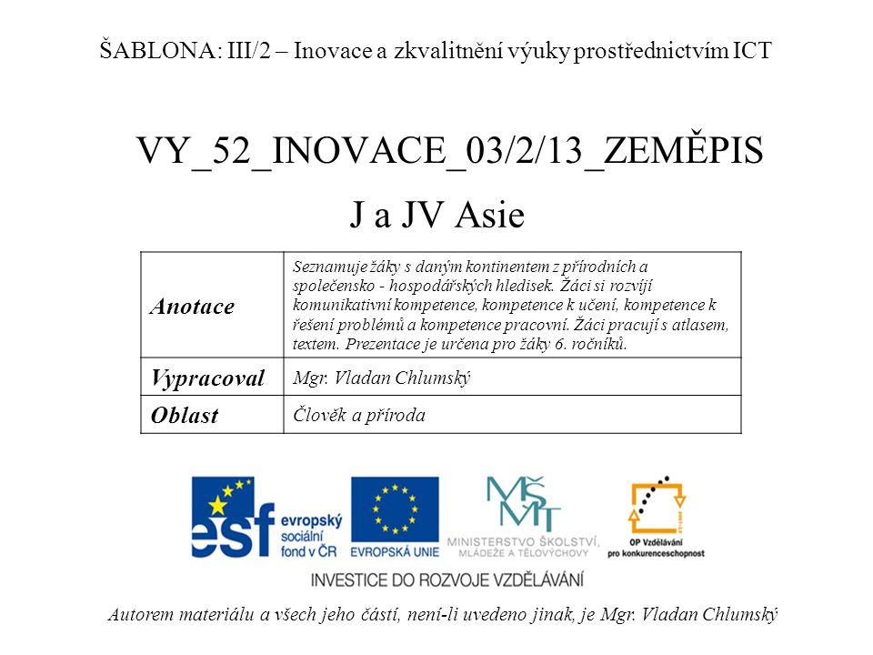 VY_52_INOVACE_03/2/13_ZEMĚPIS J a JV Asie Autorem materiálu a všech jeho částí, není-li uvedeno jinak, je Mgr. Vladan Chlumský ŠABLONA: III/2 – Inovac