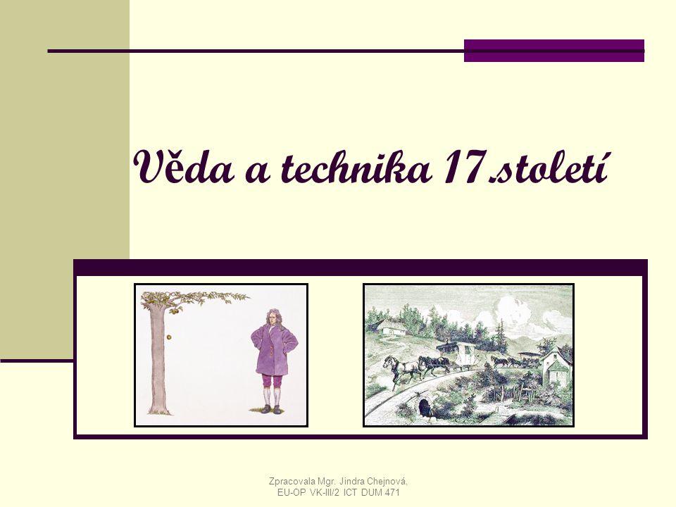 V ě da a technika 17.století Zpracovala Mgr. Jindra Chejnová, EU-OP VK-III/2 ICT DUM 471
