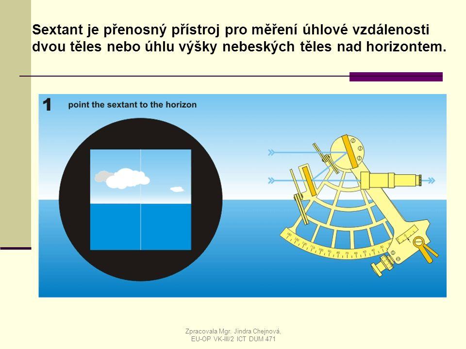 Sextant je přenosný přístroj pro měření úhlové vzdálenosti dvou těles nebo úhlu výšky nebeských těles nad horizontem. Zpracovala Mgr. Jindra Chejnová,