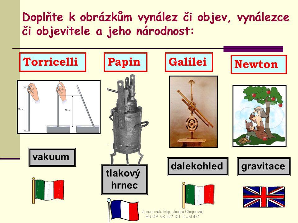 tlakový hrnec vakuum gravitacedalekohled Doplňte k obrázkům vynález či objev, vynálezce či objevitele a jeho národnost: Newton TorricelliPapinGalilei