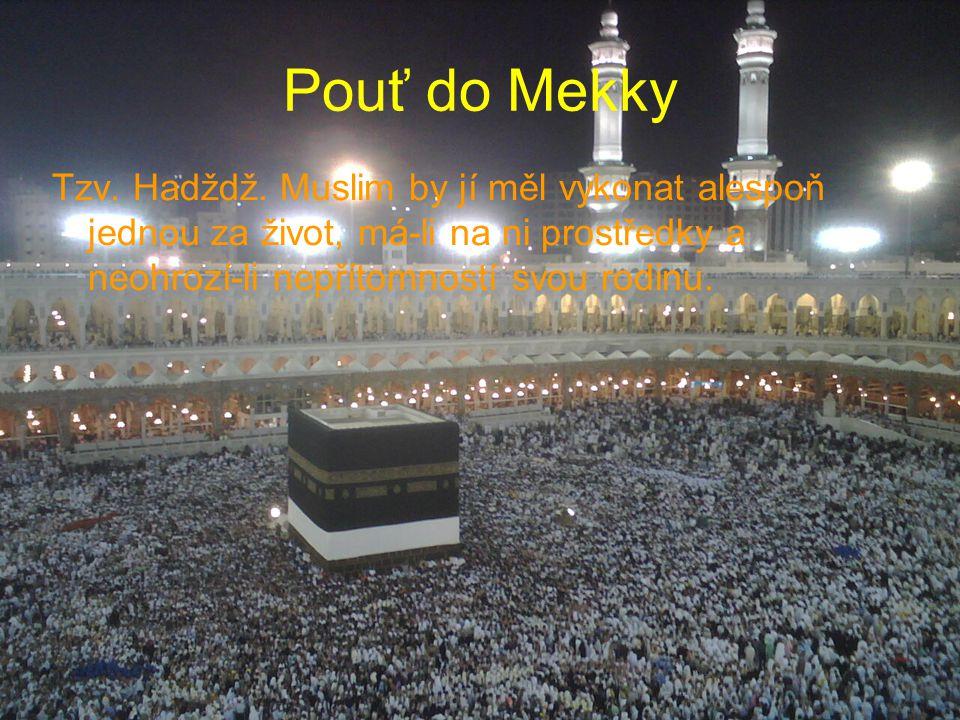 Pouť do Mekky Tzv. Hadždž. Muslim by jí měl vykonat alespoň jednou za život, má-li na ni prostředky a neohrozí-li nepřítomností svou rodinu.