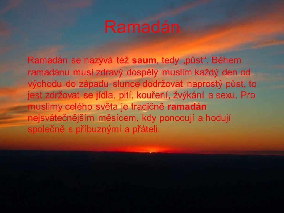 """Ramadán Ramadán se nazývá též saum, tedy """"půst"""". Během ramadánu musí zdravý dospělý muslim každý den od východu do západu slunce dodržovat naprostý pů"""