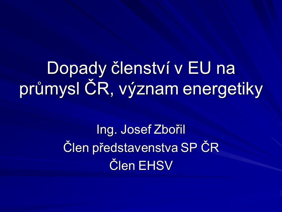 Dopady členství v EU na průmysl ČR, význam energetiky Ing. Josef Zbořil Člen představenstva SP ČR Člen EHSV