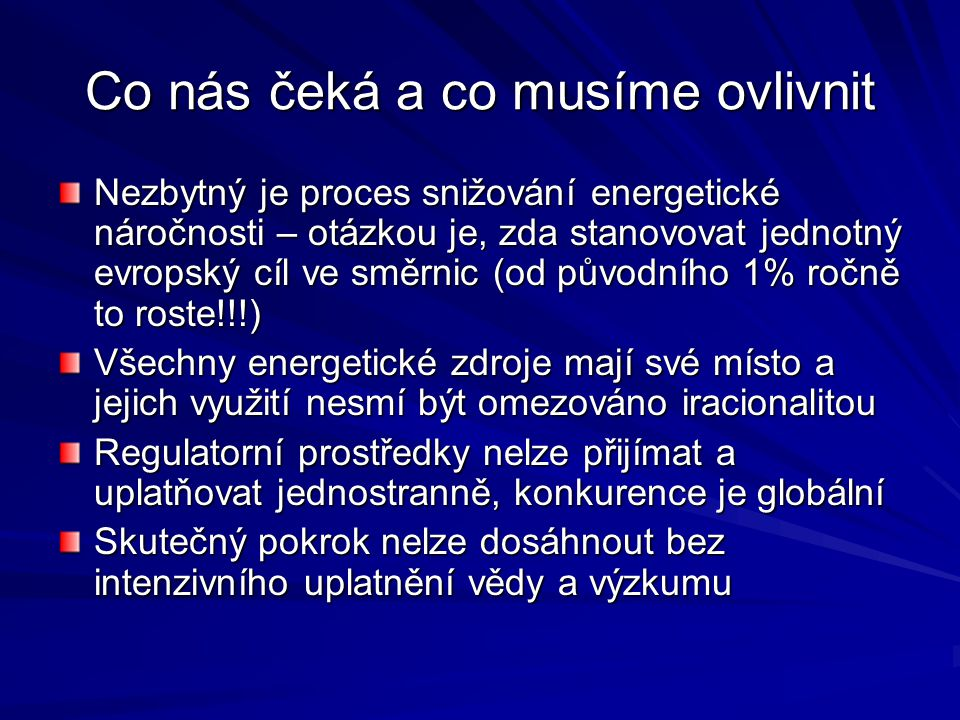 Co nás čeká a co musíme ovlivnit Nezbytný je proces snižování energetické náročnosti – otázkou je, zda stanovovat jednotný evropský cíl ve směrnic (od původního 1% ročně to roste!!!) Všechny energetické zdroje mají své místo a jejich využití nesmí být omezováno iracionalitou Regulatorní prostředky nelze přijímat a uplatňovat jednostranně, konkurence je globální Skutečný pokrok nelze dosáhnout bez intenzivního uplatnění vědy a výzkumu