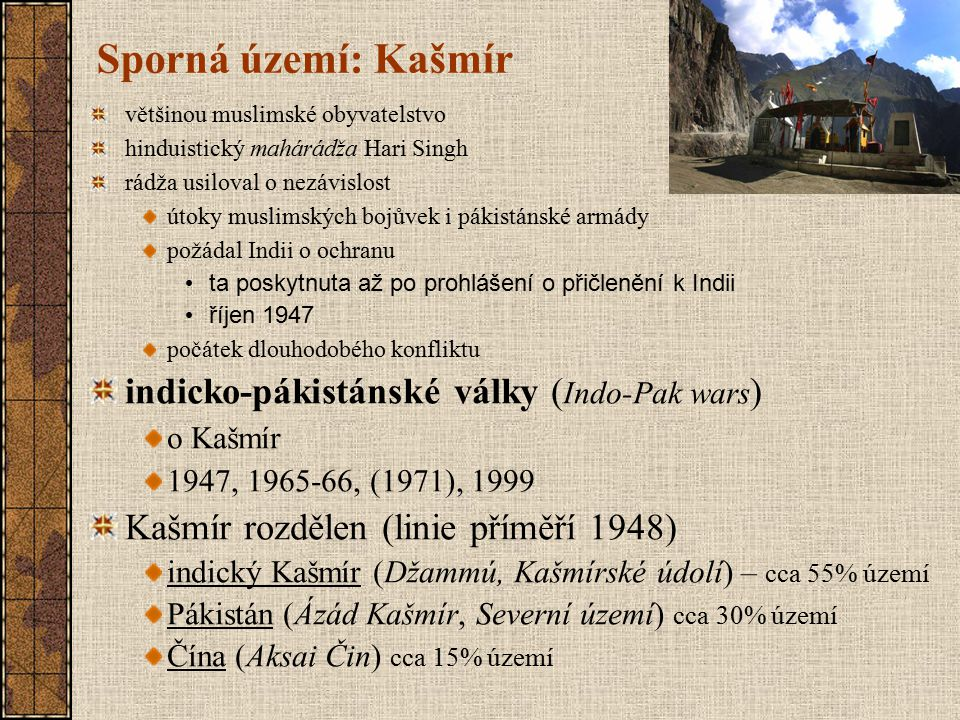 Sporná území: Kašmír většinou muslimské obyvatelstvo hinduistický mahárádža Hari Singh rádža usiloval o nezávislost útoky muslimských bojůvek i pákist