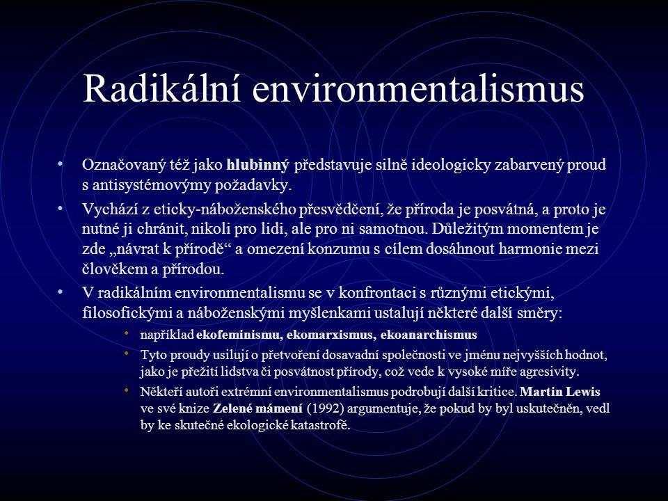 Radikální environmentalismus Označovaný též jako hlubinný představuje silně ideologicky zabarvený proud s antisystémovýmy požadavky.