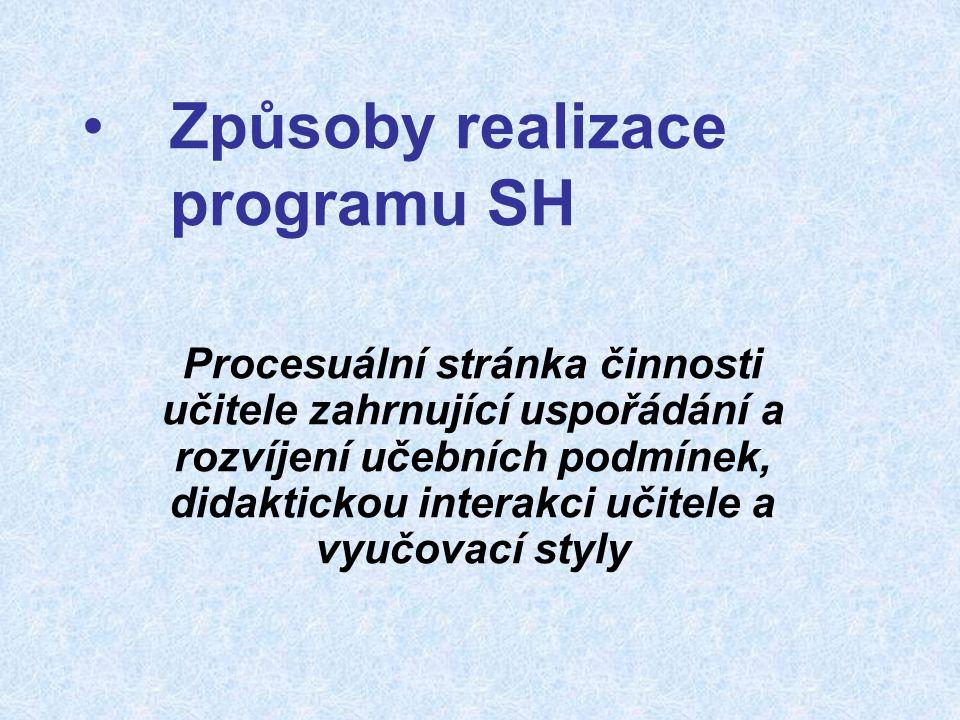 Způsoby realizace programu SH Procesuální stránka činnosti učitele zahrnující uspořádání a rozvíjení učebních podmínek, didaktickou interakci učitele