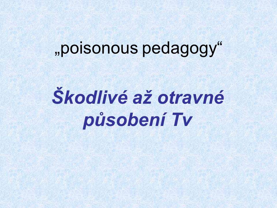 """""""poisonous pedagogy"""" Škodlivé až otravné působení Tv"""